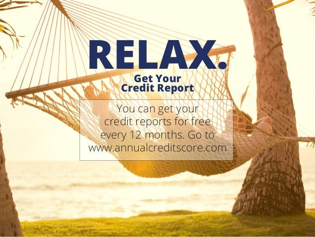 Get Your Credit Report RELAX. You can get your credit reports for free every 12 months. Go to www.annualcreditscore.com