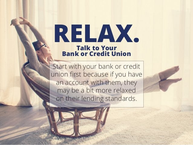 Talk to Your Bank or Credit Union RELAX. Start with your bank or credit union first because if you have an account with th...