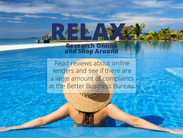Research Online and Shop Around RELAX. Read reviews about online lenders and see if there are a large amount of complaints...