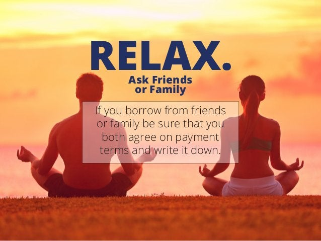 Ask Friends or Family RELAX. If you borrow from friends or family be sure that you both agree on payment terms and write i...