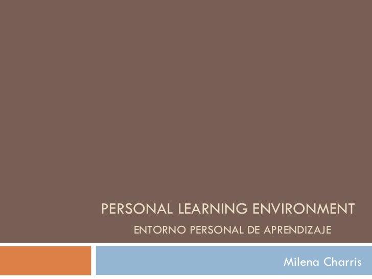 PERSONAL LEARNING ENVIRONMENT   ENTORNO PERSONAL DE APRENDIZAJE Milena Charris