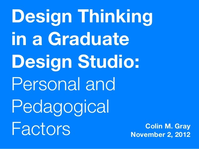 Design Thinkingin a GraduateDesign Studio:Personal andPedagogicalFactors        Colin M. Gray            November 2, 2012