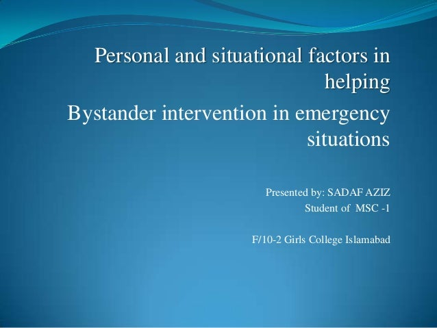 Personal and situational factors inhelpingBystander intervention in emergencysituationsPresented by: SADAF AZIZStudent of ...
