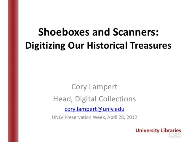 Shoeboxes and Scanners:Digitizing Our Historical Treasures          Cory Lampert      Head, Digital Collections           ...