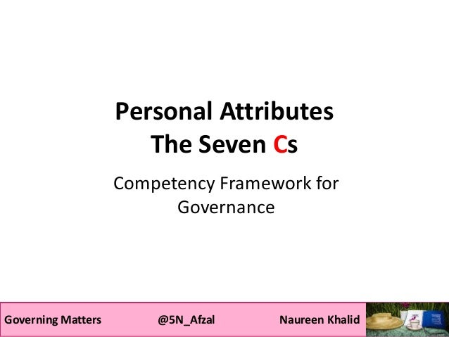 Governing Matters @5N_Afzal Naureen Khalid Personal Attributes The Seven Cs Competency Framework for Governance Governing ...
