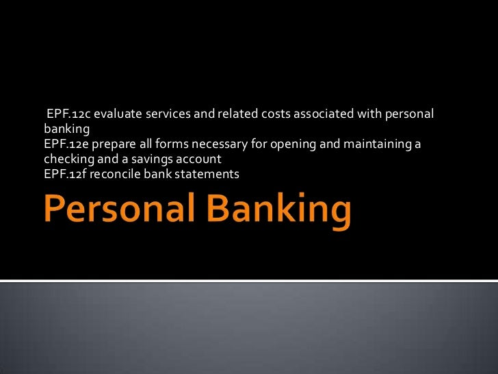 EPF.12c evaluate services and related costs associated with personalbankingEPF.12e prepare all forms necessary for opening...