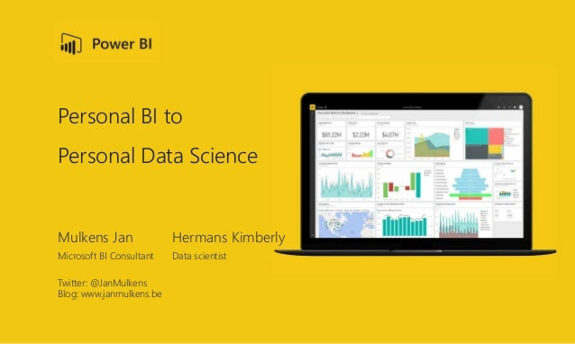 Personal BI to Personal Data Science Mulkens Jan Hermans Kimberly Microsoft BI Consultant Data scientist Twitter: @JanMulk...