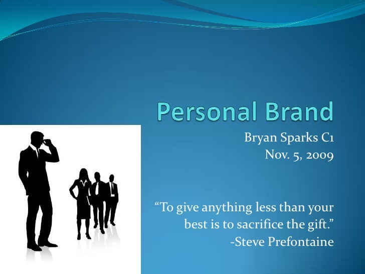 "Personal Brand<br />Bryan Sparks C1<br />Nov. 5, 2009<br />""To give anything less than your<br />best is to sacrifice the ..."