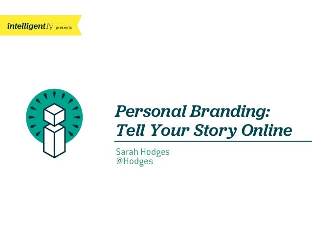 presents Personal Branding: Tell Your Story Online Sarah Hodges @Hodges