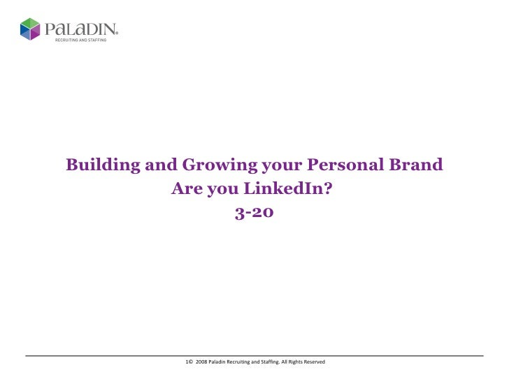 Building and Growing your Personal Brand Are you LinkedIn?  3-20 ©  2008 Paladin Recruiting and Staffing. All Rights Reser...