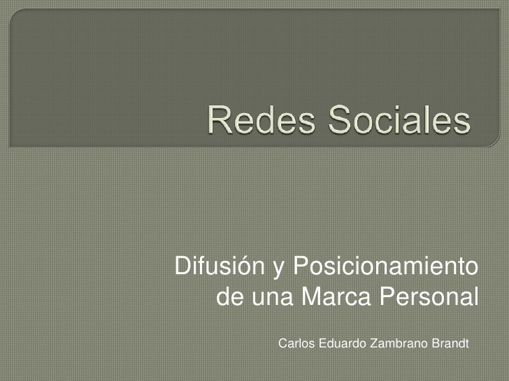 Redes Sociales<br />Difusión y Posicionamiento de una Marca Personal<br />Carlos Eduardo Zambrano Brandt<br />