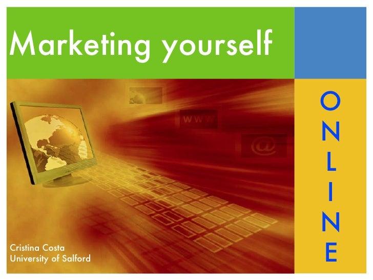 Marketing yourself O N L I N E Cristina Costa University of Salford