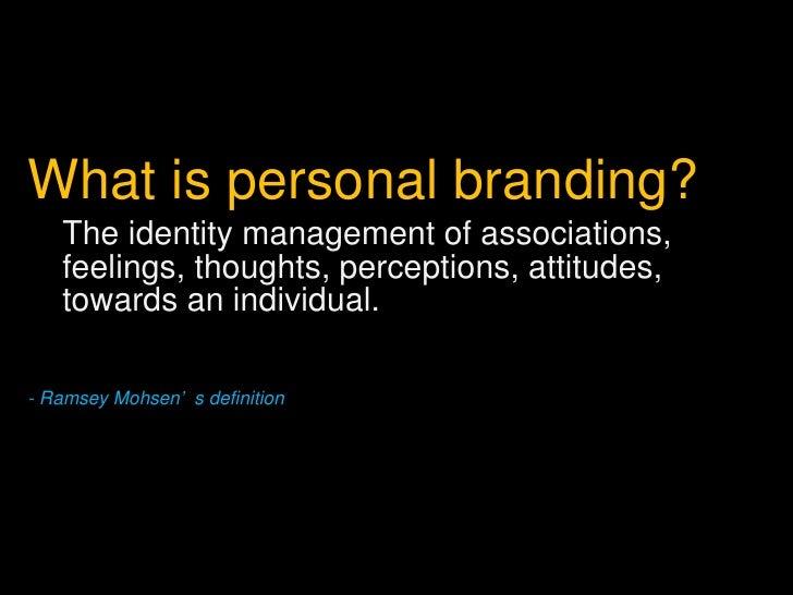 <ul><li>What is personal branding? </li></ul><ul><ul><li>The identity management of associations, feelings, thoughts, perc...