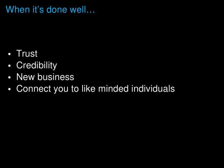 <ul><li>Trust </li></ul><ul><li>Credibility </li></ul><ul><li>New business </li></ul><ul><li>Connect you to like minded in...