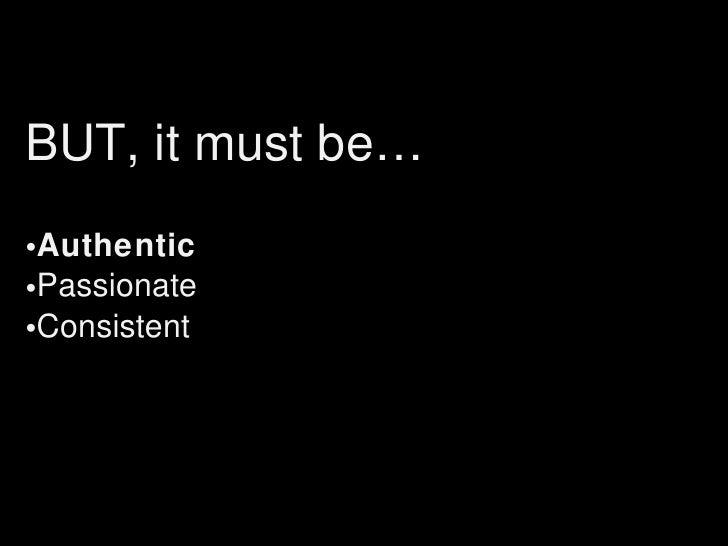 <ul><li>BUT, it must be… </li></ul><ul><li>Authentic </li></ul><ul><li>Passionate </li></ul><ul><li>Consistent </li></ul>