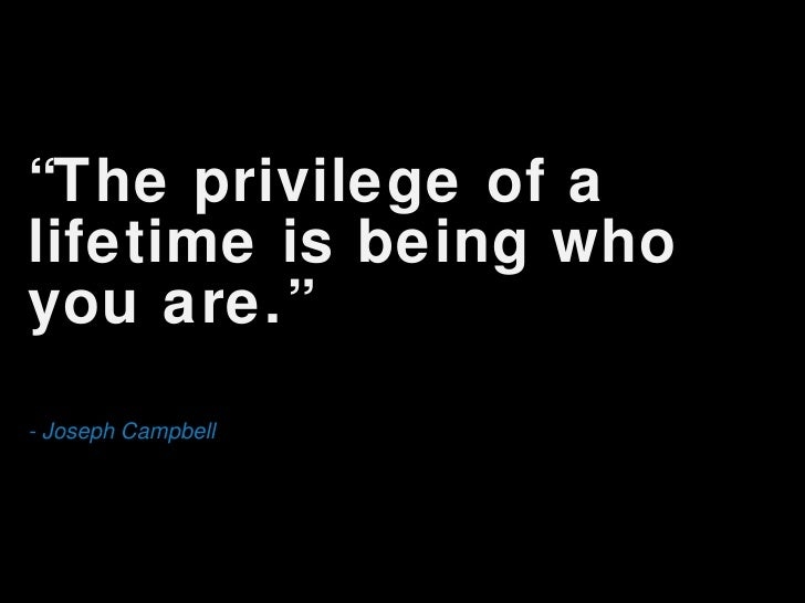 "<ul><li>"" The privilege of a lifetime is being who you are."" </li></ul><ul><li>- Joseph Campbell </li></ul>"