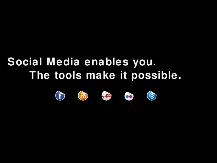 <ul><li>Social Media enables you. </li></ul><ul><li>The tools make it possible. </li></ul>