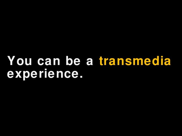 <ul><li>You can be a  transmedia  experience. </li></ul>