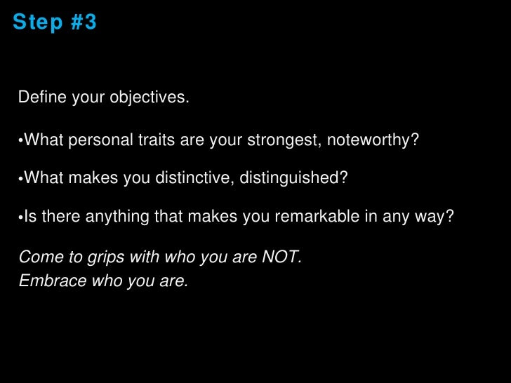 Step #3 <ul><li>Define your objectives. </li></ul><ul><li>What personal traits are your strongest, noteworthy? </li></ul><...