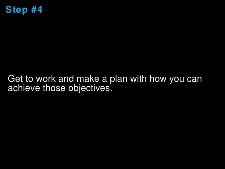 Step #4 <ul><li>Get to work and make a plan with how you can achieve those objectives. </li></ul>
