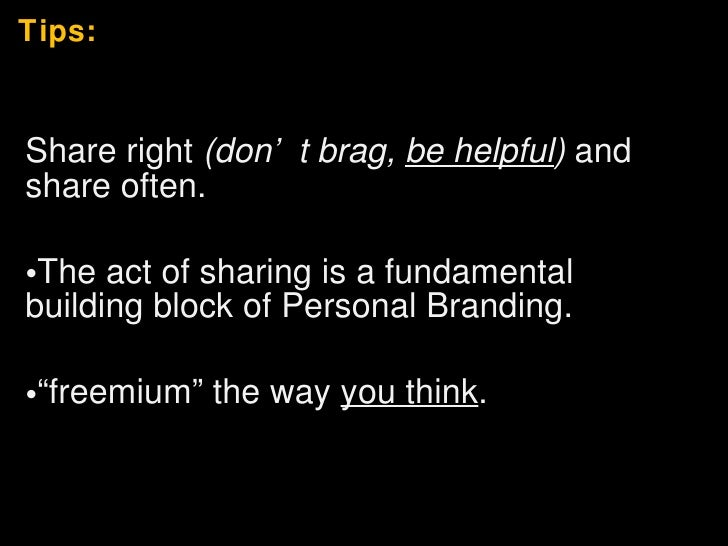 Tips: <ul><li>Share right  (don't brag,  be helpful )  and share often.  </li></ul><ul><li>The act of sharing is a fundame...