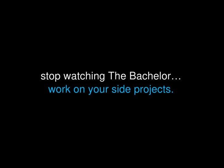 <ul><li>stop watching The Bachelor… </li></ul><ul><li>work on your side projects. </li></ul>