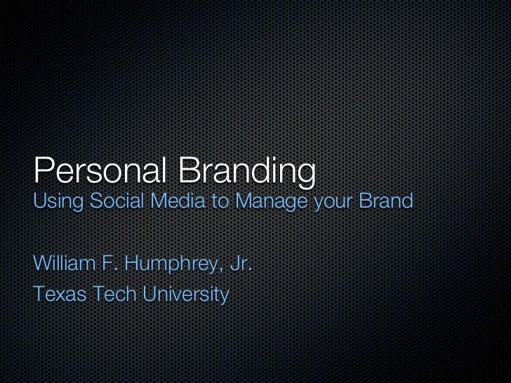 Personal BrandingUsing Social Media to Manage your BrandWilliam F. Humphrey, Jr.Texas Tech University