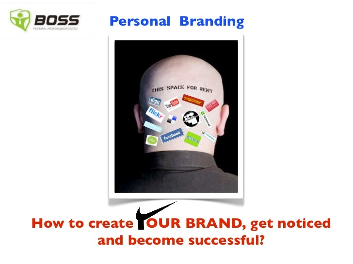 Personal BrandingHow to create OUR BRAND, get noticed        and become successful?
