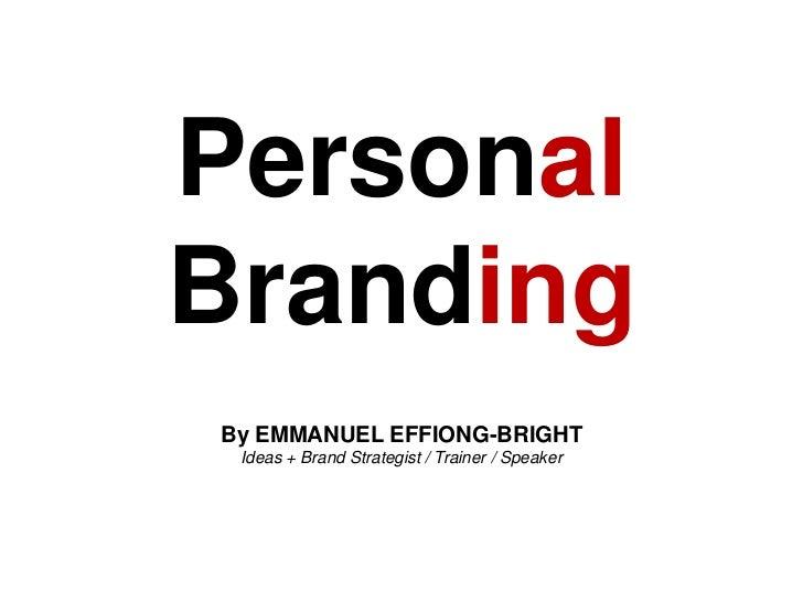 Personal <br />Branding<br />By EMMANUEL EFFIONG-BRIGHT<br />Ideas + Brand Strategist / Trainer / Speaker<br />