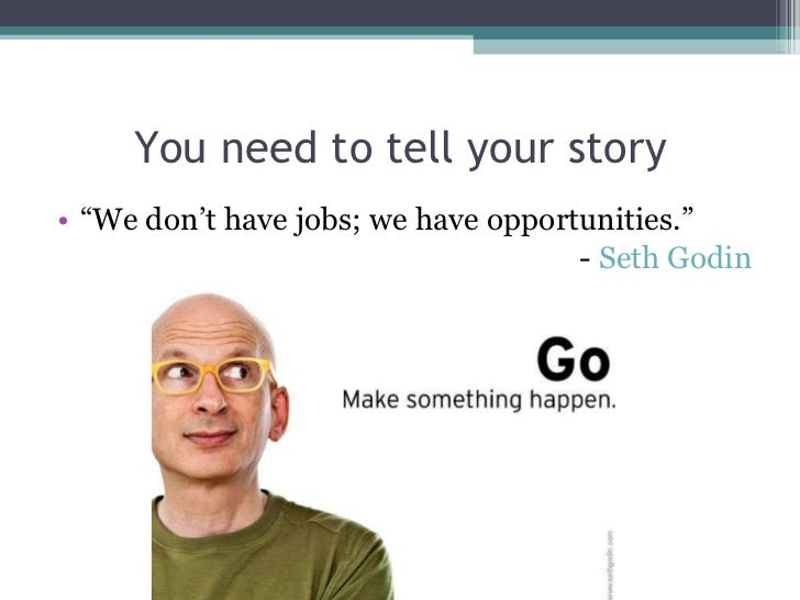 "You need to tell your story <ul><li>"" We don't have jobs; we have opportunities."" </li></ul><ul><li>-  Seth  Godin </li></ul>"