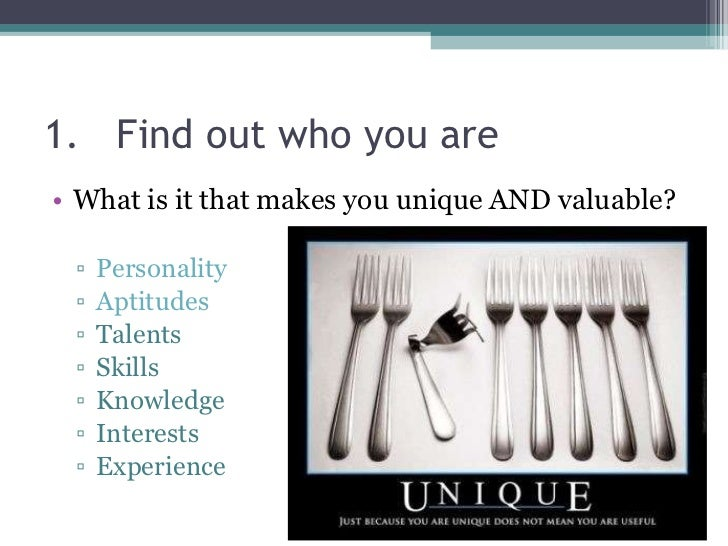 1. Find out who you are <ul><li>What is it that makes you unique AND valuable? </li></ul><ul><ul><li>Personality </li></ul...