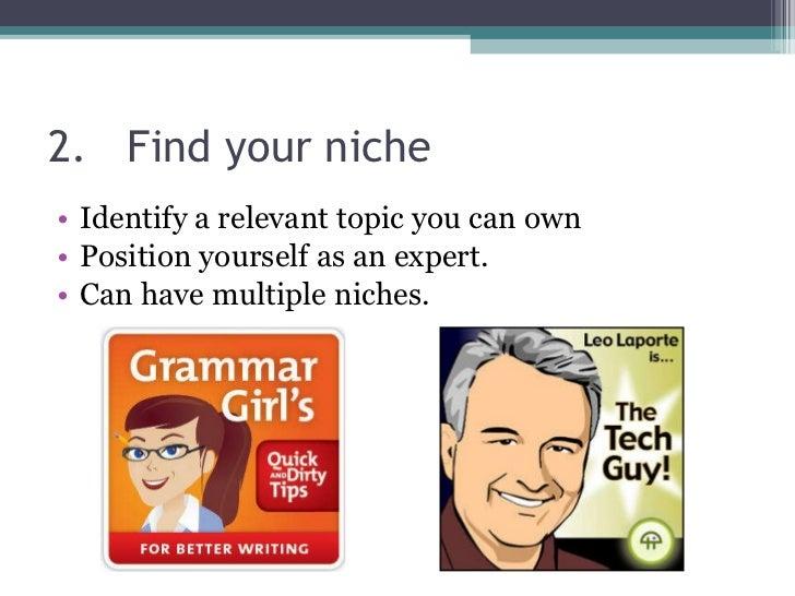 2. Find your niche <ul><li>Identify a relevant topic you can own </li></ul><ul><li>Position yourself as an expert. </li></...