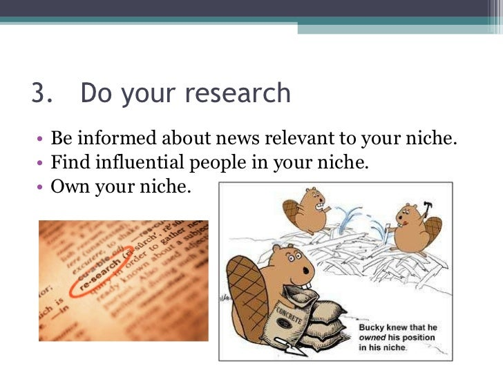 3.  Do your research <ul><li>Be informed about news relevant to your niche. </li></ul><ul><li>Find influential people in y...