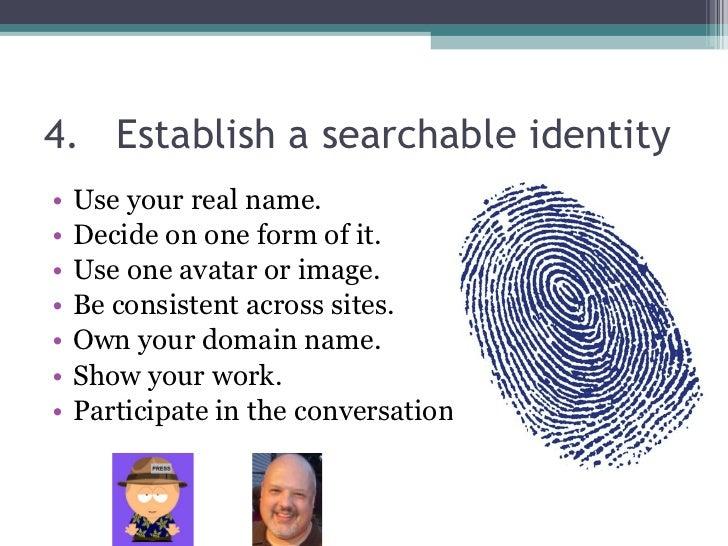 4. Establish a searchable identity <ul><li>Use your real name. </li></ul><ul><li>Decide on one form of it. </li></ul><ul><...