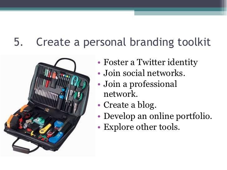 5. Create a personal branding toolkit  <ul><li>Foster a Twitter identity </li></ul><ul><li>Join social networks. </li></ul...