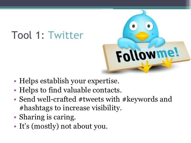 Tool 1:  Twitter <ul><li>Helps establish your expertise. </li></ul><ul><li>Helps to find valuable contacts. </li></ul><ul>...