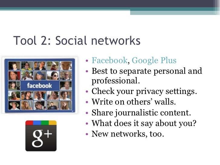 Tool 2: Social networks <ul><li>Facebook ,  Google Plus </li></ul><ul><li>Best to separate personal and professional. </li...