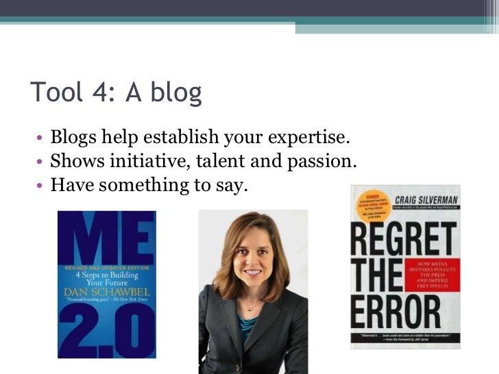 Tool 4: A blog <ul><li>Blogs help establish your expertise. </li></ul><ul><li>Shows initiative, talent and passion. </li><...