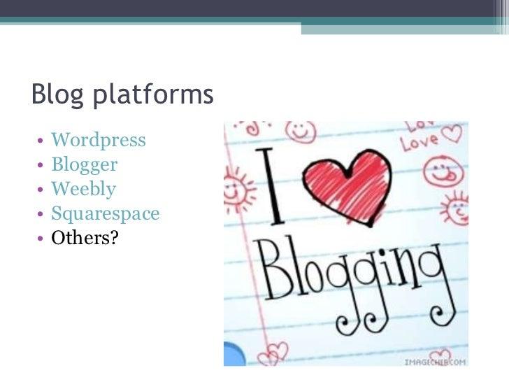 Blog platforms <ul><li>Wordpress </li></ul><ul><li>Blogger </li></ul><ul><li>Weebly </li></ul><ul><li>Squarespace </li></u...