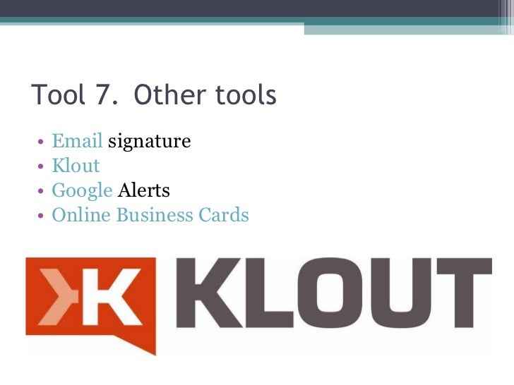 Tool 7. Other tools <ul><li>Email  signature </li></ul><ul><li>Klout </li></ul><ul><li>Google  Alerts </li></ul><ul><li>On...