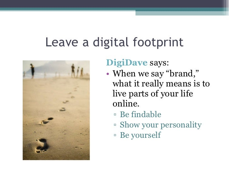 "Leave a digital footprint <ul><li>DigiDave  says: </li></ul><ul><li>When we say ""brand,"" what it really means is to live p..."