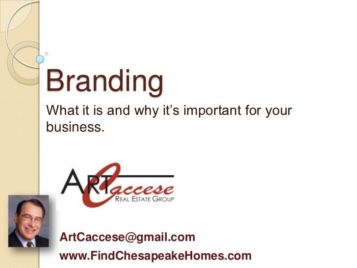 BrandingWhat it is and why it's important for yourbusiness.  ArtCaccese@gmail.com  www.FindChesapeakeHomes.com