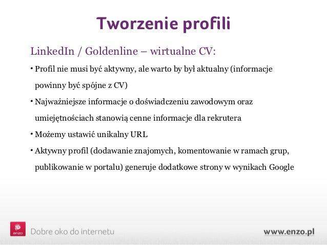 Tworzenie profiliLinkedIn / Goldenline – wirtualne CV:• Profil nie musi być aktywny, ale warto by był aktualny (informacje...