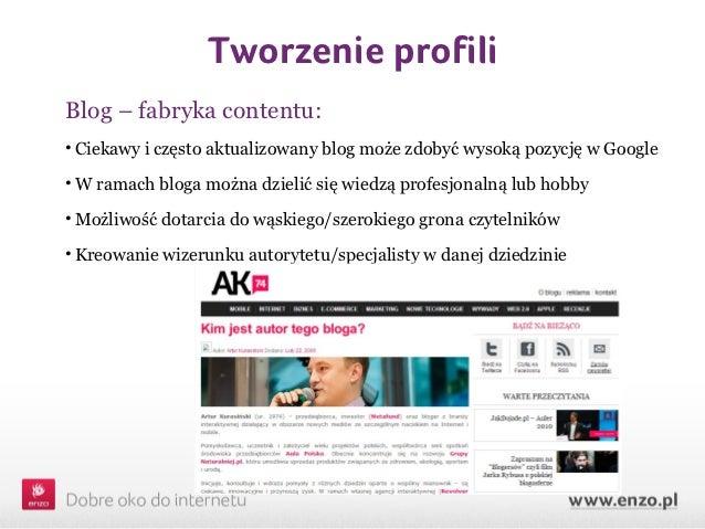 Tworzenie profiliBlog – fabryka contentu:• Ciekawy i często aktualizowany blog może zdobyć wysoką pozycję w Google• W rama...