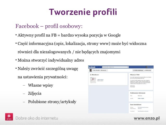 Tworzenie profiliFacebook – profil osobowy:• Aktywny profil na FB = bardzo wysoka pozycja w Google• Część informacyjna (op...