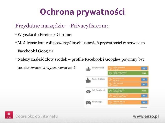 Ochrona prywatnościPrzydatne narzędzie – Privacyfix.com:• Wtyczka do Firefox / Chrome• Możliwość kontroli poszczególnych u...