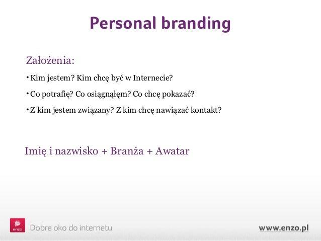 Personal brandingZałożenia:• Kim jestem? Kim chcę być w Internecie?• Co potrafię? Co osiągnąłęm? Co chcę pokazać?• Z kim j...