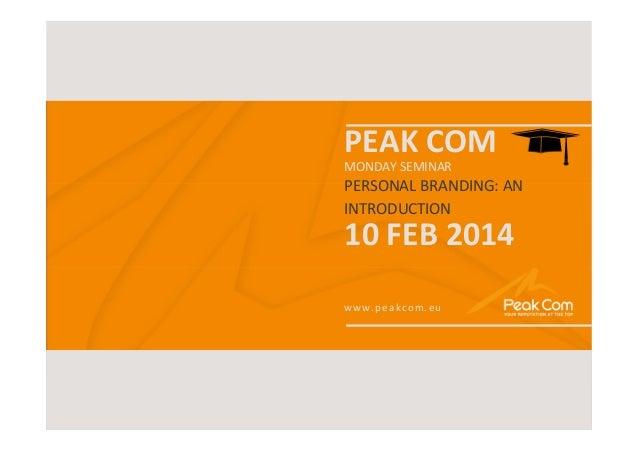 MONDAY SEMINAR  | 2014  PEAK COM MONDAY SEMINAR  PERSONAL BRANDING: AN INTRODUCTION  10 FEB 2014 www.peakcom.eu