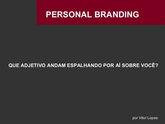 PERSONAL BRANDINGPERSONAL BRANDING QUE ADJETIVO ANDAM ESPALHANDO POR AÍ SOBRE VOCÊ? por Vitor Lopes