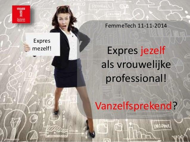 Expres  mezelf!  FemmeTech 11-11-2014  Expres jezelf  als vrouwelijke  professional!  Vanzelfsprekend?